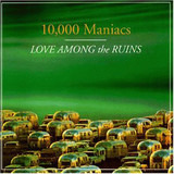 Love Among the Ruins - 10,000 Maniacs