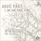 I Am The True Vine - Arvo Pärt - Theatre Of Voices , The Pro Arte Singers , Paul Hillier