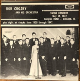Swing Concert May 18, 1937 Congres Hotel - Chicago, III. plus eight air checks from 1939 through 19 - Bob Crosby And His Orchestra