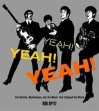 Yeah! Yeah! Yeah!: The Beatles, Beatlemania, and the Music that Changed the World - Bob Spitz