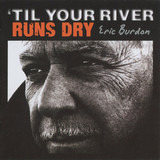 'Til Your River Runs Dry - Eric Burdon