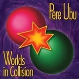 Worlds in Collision - Pere Ubu