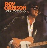 Our Love Song - Roy Orbison