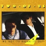 We Got To Break It Out - Two Of Us