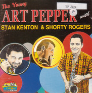 Art Pepper With Stan Kenton & Shorty Rogers - The Young Art Pepper With Stan Kenton & Shorty Rogers