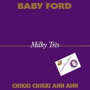Baby Ford - Milky Très - Chikki Chikki Ahh Ahh