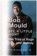 Bob Mould - See a Little Light: The Trail of Rage and Melody