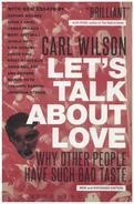 Carl Wilson - Let's Talk About Love: Why Other People Have Such Bad Taste