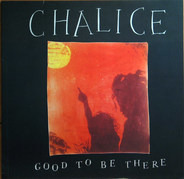 Chalice - Good To Be There