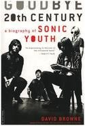 David Browne - Goodbye 20th Century: A Biography of Sonic Youth