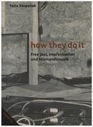 Felix Klopotek - How They Do It: Free Jazz, Improvisation und Niemandsmusik