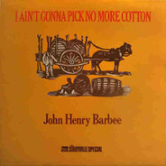 John Henry Barbee - I Ain't Gonna Pick No More Cotton
