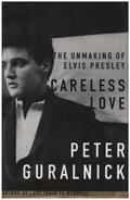 Peter Guralnick - Careless Love: The Unmaking of Elvis Presley
