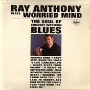 Ray Anthony - Worried Mind (The Soul Of Country Western Blues)