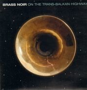 Boban Markovic Orkestar / Boris Kovac & La Campanella a.o. - Brass Noir - On The Trans-Balkan Highway