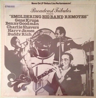 Benny Goodman , Charlie Shavers , Harry James , Buddy Rich , Gene Krupa - Broadcast Tributes Presents Smoldering Big Band Remotes