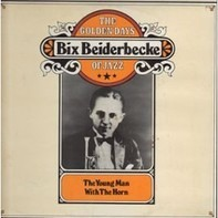 Bix Beiderbecke - The Golden Days Of Jazz - The Young Man With The Horn