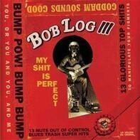 Bob Log III - My Shit Is Perfect