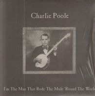 Charlie Poole - I'm The Man Who Rode The Mule 'Round The World