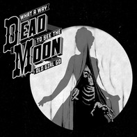 Dead Moon - What A Way To See The..
