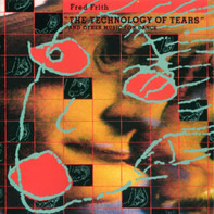 "Fred Frith - ""The Technology Of Tears"" And Other Music For Dance And Theatre"