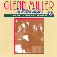 Glenn Miller - The Missing Chapters Volume Six: The Red Cavalry March