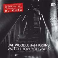 Jah Wobble presents PJ Higgins - Watch How You Walk