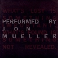 Jon Mueller - What's Lost Is Something Important. What's Found Is Something Not Revealed.