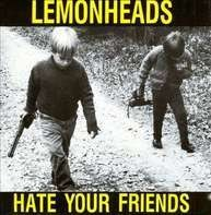 LEMONHEADS - HATE YOU FRIENDS