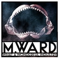 M. Ward - What A Wonderful Industry