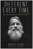 Marcus O'Dair - Different Every Time: The Authorised Biography of Robert Wyatt
