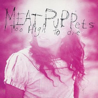 Meat Puppets - Too High to Die