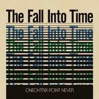 ONEOHTRIX POINT NEVER - FALL INTO TIME