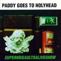 Paddy Goes To Holyhead - Supermegaultraliveshow