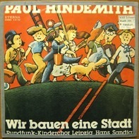 Paul Hindemith , Rundfunk-Kinderchor Leipzig , Hans Sandig - Wir Bauen Eine Stadt