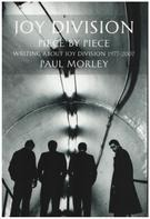Paul Morley - JOY DIVISION: PIECE BY PIECE: Writing About Joy Division 1977–2007