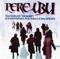 Pere Ubu - Terminal Tower: An Archival Collection, Non LP Singles & B Sides 1975 - 1980