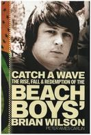 Peter Ames Carlin - Catch a Wave: The Rise, Fall, and Redemption of the Beach Boys' Brian Wilson