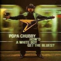 Popa Chubby - How'd a White Boy Get the