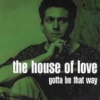 The House Of Love - Gotta Be That Way