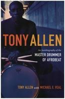 Tony Allen & Michael E. Veal - Tony Allen: An Autobiography of the Master Drummer of Afrobeat
