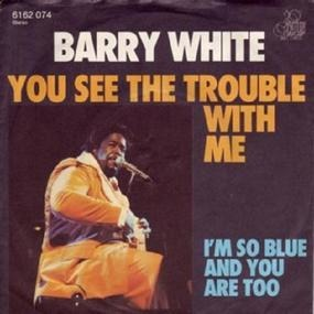 Barry White - You See The Trouble With Me / I'm So Blue And You Are Too