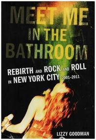 Lizzy Goodman - Meet Me in the Bathroom: Rebirth and Rock and Roll in New York City 2001-2011