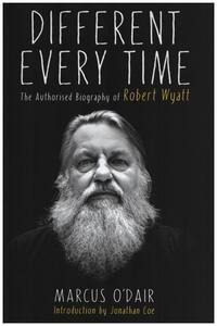 Robert Wyatt - Different Every Time: The Authorised Biography of Robert Wyatt