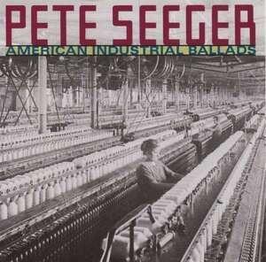 Pete Seeger - American Industrial Ballads