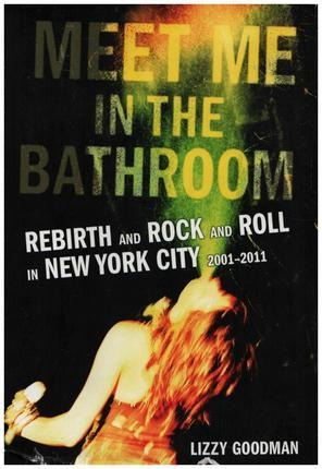 #<Artist:0x0000000007b8f090> - Meet Me in the Bathroom: Rebirth and Rock and Roll in New York City 2001-2011