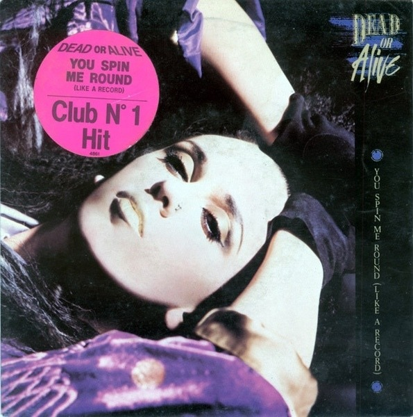 Dead or alive – you spin me round (like a record).