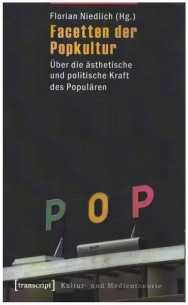 Florian Niedlich Facetten der Popkultur: Über die ästhetische und politische Kraft des Populären