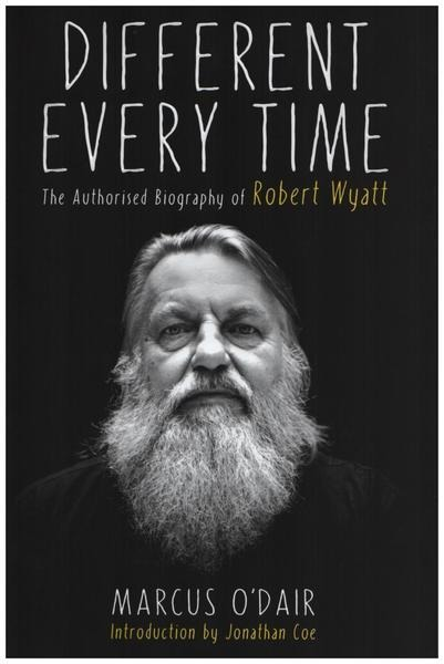 #<Artist:0x0000000006ec9400> - Different Every Time: The Authorised Biography of Robert Wyatt