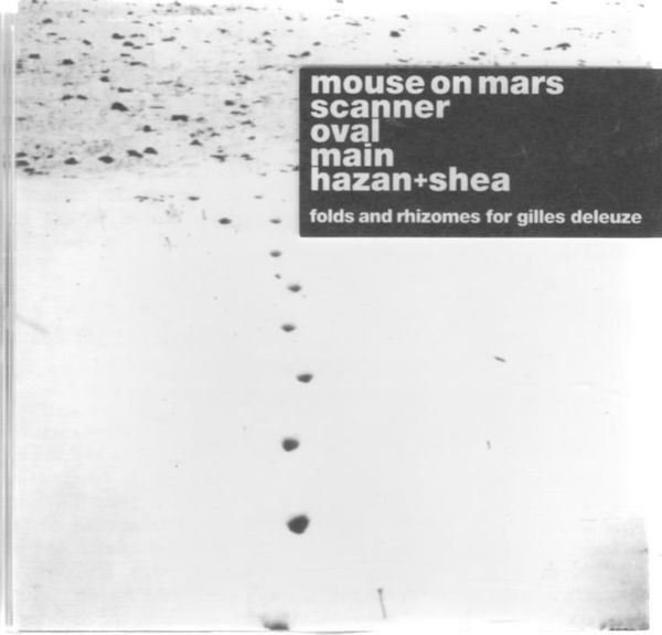 Mouse on Mars, Scanner, Oval, Main, Hazan + Shea, Folds And Rhizomes For Gilles Deleuze